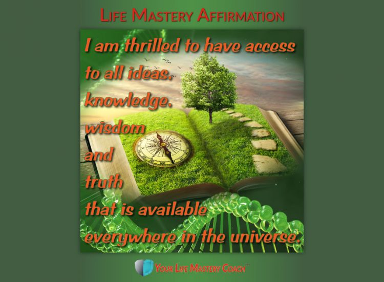 Life Mastery Affirmation: I am thrilled to have access to all ideas, knowledge, wisdom and truth tha