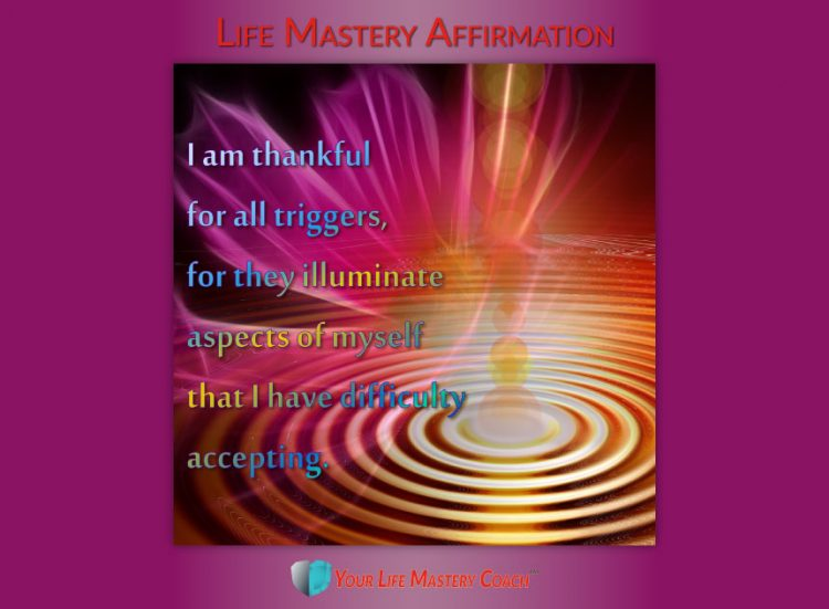 Life Mastery Affirmation: I am thankful for all triggers, for they illuminate aspects of myself that