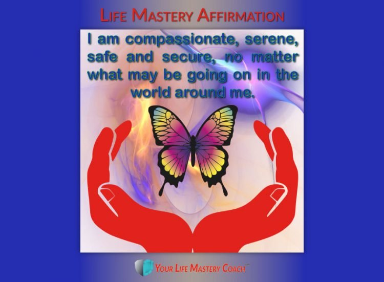 Life Mastery Affirmation: I am compassionate, serene, safe and secure, no matter what may be going o