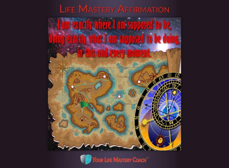 Life Mastery Affirmation: I am exactly where I am supposed to be, doing exactly what I am supposed t