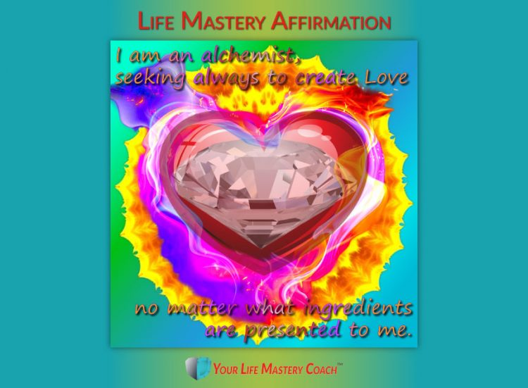Life Mastery Affirmation: I am an alchemist, seeking always to create Love no matter what ingredient